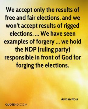 We accept only the results of free and fair elections, and we won't accept results of rigged elections. ... We have seen examples of forgery ... we hold the NDP (ruling party) responsible in front of God for forging the elections.
