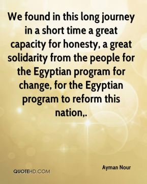 We found in this long journey in a short time a great capacity for honesty, a great solidarity from the people for the Egyptian program for change, for the Egyptian program to reform this nation.