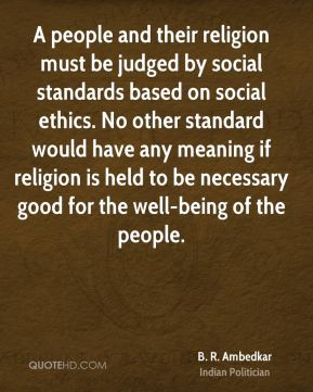 A people and their religion must be judged by social standards based on social ethics. No other standard would have any meaning if religion is held to be necessary good for the well-being of the people.