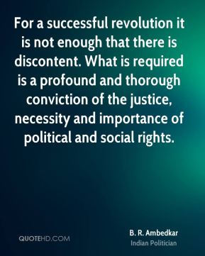 For a successful revolution it is not enough that there is discontent. What is required is a profound and thorough conviction of the justice, necessity and importance of political and social rights.