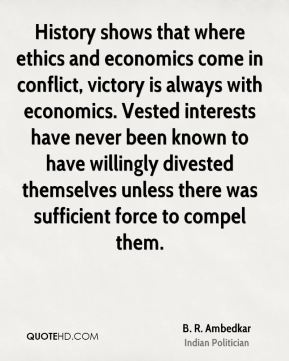B. R. Ambedkar - History shows that where ethics and economics come in conflict, victory is always with economics. Vested interests have never been known to have willingly divested themselves unless there was sufficient force to compel them.