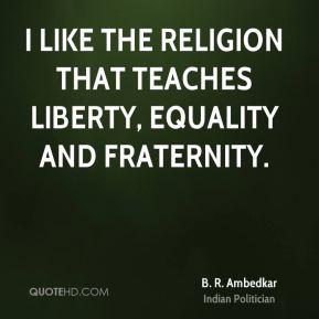 B. R. Ambedkar - I like the religion that teaches liberty, equality and fraternity.