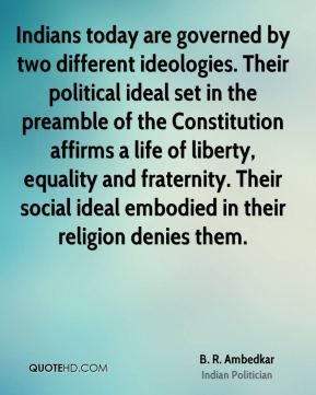 B. R. Ambedkar - Indians today are governed by two different ideologies. Their political ideal set in the preamble of the Constitution affirms a life of liberty, equality and fraternity. Their social ideal embodied in their religion denies them.