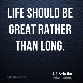 Life should be great rather than long.