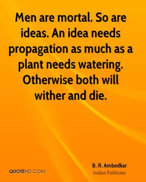 B. R. Ambedkar - Men are mortal. So are ideas. An idea needs propagation as much as a plant needs watering. Otherwise both will wither and die.