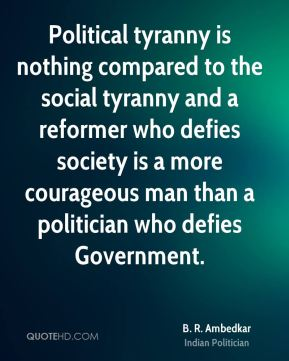 Political tyranny is nothing compared to the social tyranny and a reformer who defies society is a more courageous man than a politician who defies Government.