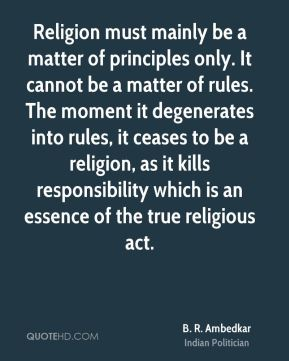 B. R. Ambedkar - Religion must mainly be a matter of principles only. It cannot be a matter of rules. The moment it degenerates into rules, it ceases to be a religion, as it kills responsibility which is an essence of the true religious act.