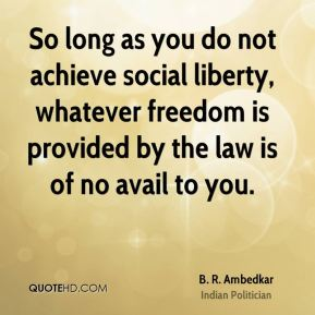 B. R. Ambedkar - So long as you do not achieve social liberty, whatever freedom is provided by the law is of no avail to you.