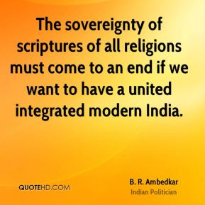 B. R. Ambedkar - The sovereignty of scriptures of all religions must come to an end if we want to have a united integrated modern India.