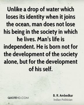 B. R. Ambedkar - Unlike a drop of water which loses its identity when it joins the ocean, man does not lose his being in the society in which he lives. Man's life is independent. He is born not for the development of the society alone, but for the development of his self.