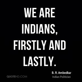 B. R. Ambedkar - We are Indians, firstly and lastly.