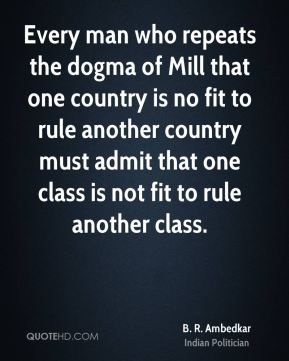 B. R. Ambedkar - Every man who repeats the dogma of Mill that one country is no fit to rule another country must admit that one class is not fit to rule another class.