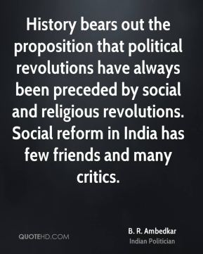 History bears out the proposition that political revolutions have always been preceded by social and religious revolutions. Social reform in India has few friends and many critics.