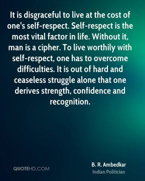 It is disgraceful to live at the cost of one's self-respect. Self-respect is the most vital factor in life. Without it, man is a cipher. To live worthily with self-respect, one has to overcome difficulties. It is out of hard and ceaseless struggle alone that one derives strength, confidence and recognition.