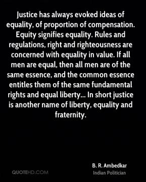 Justice has always evoked ideas of equality, of proportion of compensation. Equity signifies equality. Rules and regulations, right and righteousness are concerned with equality in value. If all men are equal, then all men are of the same essence, and the common essence entitles them of the same fundamental rights and equal liberty... In short justice is another name of liberty, equality and fraternity.