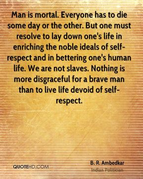 Man is mortal. Everyone has to die some day or the other. But one must resolve to lay down one's life in enriching the noble ideals of self-respect and in bettering one's human life. We are not slaves. Nothing is more disgraceful for a brave man than to live life devoid of self-respect.