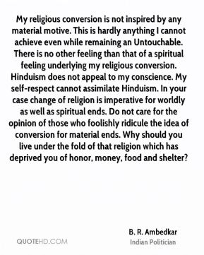 My religious conversion is not inspired by any material motive. This is hardly anything I cannot achieve even while remaining an Untouchable. There is no other feeling than that of a spiritual feeling underlying my religious conversion. Hinduism does not appeal to my conscience. My self-respect cannot assimilate Hinduism. In your case change of religion is imperative for worldly as well as spiritual ends. Do not care for the opinion of those who foolishly ridicule the idea of conversion for material ends. Why should you live under the fold of that religion which has deprived you of honor, money, food and shelter?