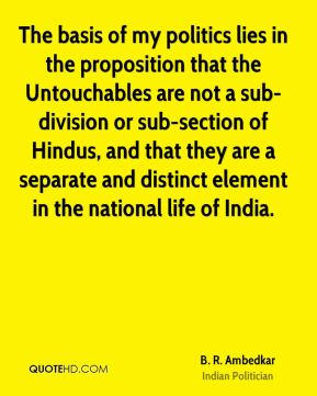 The basis of my politics lies in the proposition that the Untouchables are not a sub-division or sub-section of Hindus, and that they are a separate and distinct element in the national life of India.