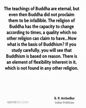 The teachings of Buddha are eternal, but even then Buddha did not proclaim them to be infallible. The religion of Buddha has the capacity to change according to times, a quality which no other religion can claim to have...Now what is the basis of Buddhism? If you study carefully, you will see that Buddhism is based on reason. There is an element of flexibility inherent in it, which is not found in any other religion.