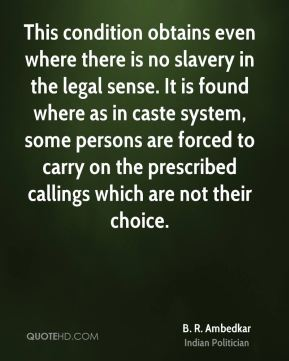 This condition obtains even where there is no slavery in the legal sense. It is found where as in caste system, some persons are forced to carry on the prescribed callings which are not their choice.