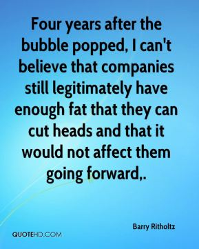 Barry Ritholtz - Four years after the bubble popped, I can't believe that companies still legitimately have enough fat that they can cut heads and that it would not affect them going forward.