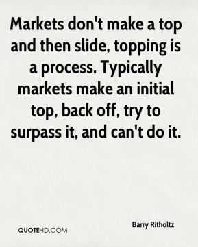 Markets don't make a top and then slide, topping is a process. Typically markets make an initial top, back off, try to surpass it, and can't do it.