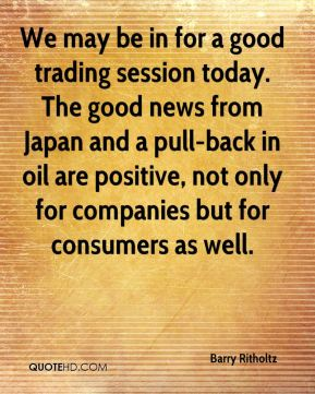 Barry Ritholtz - We may be in for a good trading session today. The good news from Japan and a pull-back in oil are positive, not only for companies but for consumers as well.