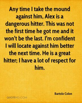 Any time I take the mound against him, Alex is a dangerous hitter. This was not the first time he got me and it won't be the last. I'm confident I will locate against him better the next time. He is a great hitter; I have a lot of respect for him.