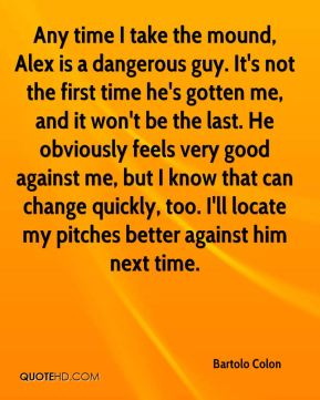 Any time I take the mound, Alex is a dangerous guy. It's not the first time he's gotten me, and it won't be the last. He obviously feels very good against me, but I know that can change quickly, too. I'll locate my pitches better against him next time.