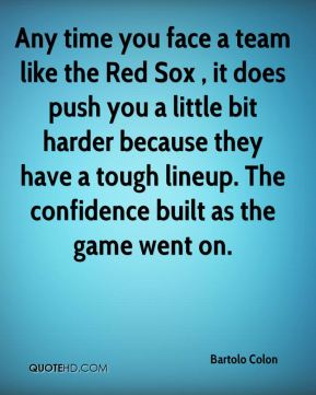 Any time you face a team like the Red Sox , it does push you a little bit harder because they have a tough lineup. The confidence built as the game went on.