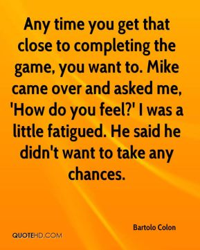 Bartolo Colon - Any time you get that close to completing the game, you want to. Mike came over and asked me, 'How do you feel?' I was a little fatigued. He said he didn't want to take any chances.