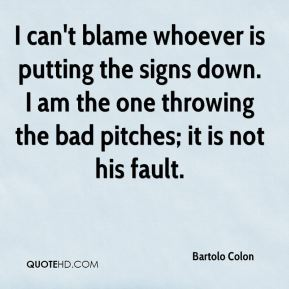 I can't blame whoever is putting the signs down. I am the one throwing the bad pitches; it is not his fault.