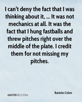 I can't deny the fact that I was thinking about it, ... It was not mechanics at all. It was the fact that I hung fastballs and threw pitches right over the middle of the plate. I credit them for not missing my pitches.