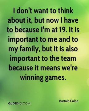 I don't want to think about it, but now I have to because I'm at 19. It is important to me and to my family, but it is also important to the team because it means we're winning games.