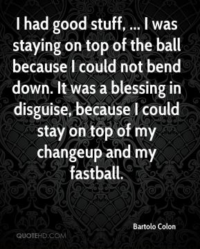 Bartolo Colon - I had good stuff, ... I was staying on top of the ball because I could not bend down. It was a blessing in disguise, because I could stay on top of my changeup and my fastball.