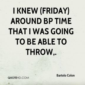 I knew (Friday) around BP time that I was going to be able to throw.