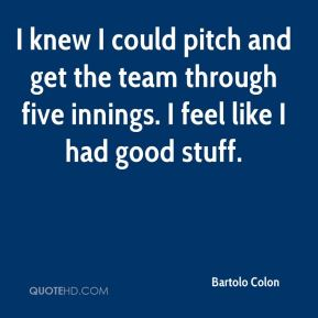 I knew I could pitch and get the team through five innings. I feel like I had good stuff.
