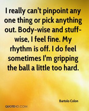 I really can't pinpoint any one thing or pick anything out. Body-wise and stuff-wise, I feel fine. My rhythm is off. I do feel sometimes I'm gripping the ball a little too hard.