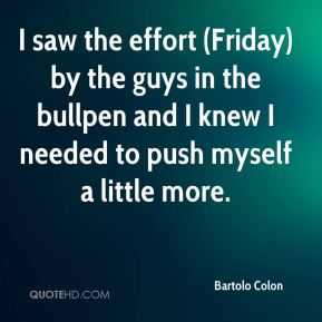I saw the effort (Friday) by the guys in the bullpen and I knew I needed to push myself a little more.