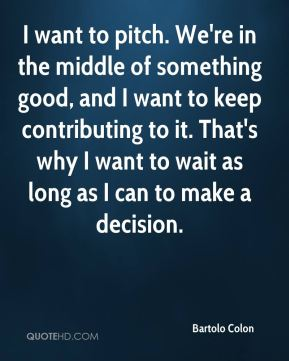 I want to pitch. We're in the middle of something good, and I want to keep contributing to it. That's why I want to wait as long as I can to make a decision.