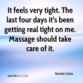 It feels very tight. The last four days it's been getting real tight on me. Massage should take care of it.