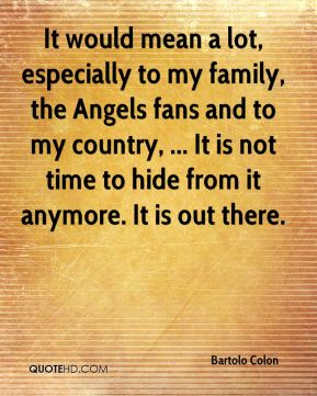 It would mean a lot, especially to my family, the Angels fans and to my country, ... It is not time to hide from it anymore. It is out there.