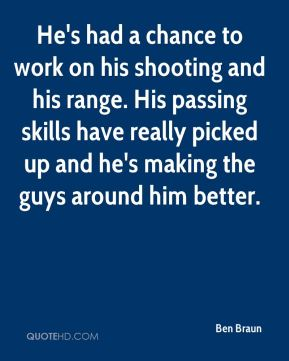 Ben Braun - He's had a chance to work on his shooting and his range. His passing skills have really picked up and he's making the guys around him better.