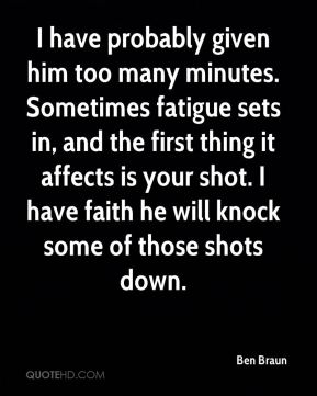 I have probably given him too many minutes. Sometimes fatigue sets in, and the first thing it affects is your shot. I have faith he will knock some of those shots down.