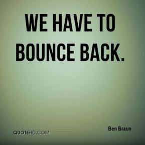 Ben Braun - We have to bounce back.