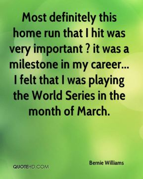 Bernie Williams - Most definitely this home run that I hit was very important ? it was a milestone in my career... I felt that I was playing the World Series in the month of March.