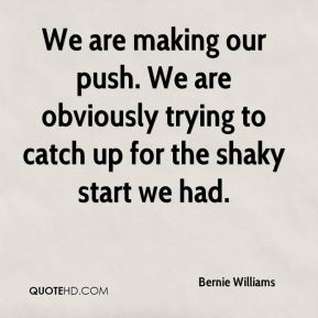 Bernie Williams - We are making our push. We are obviously trying to catch up for the shaky start we had.