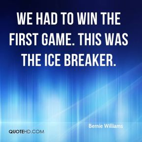 Bernie Williams - We had to win the first game. This was the ice breaker.