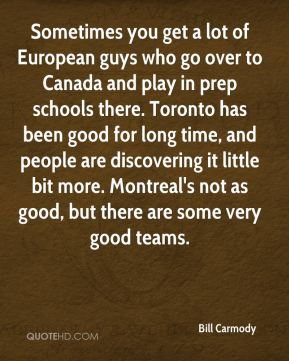 Bill Carmody - Sometimes you get a lot of European guys who go over to Canada and play in prep schools there. Toronto has been good for long time, and people are discovering it little bit more. Montreal's not as good, but there are some very good teams.