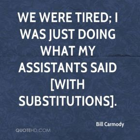 Bill Carmody - We were tired; I was just doing what my assistants said [with substitutions].